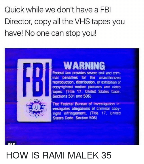Fbi, Memes, and Pictures: Quick while we don't have a FBI  Director, copy all the VHS tapes you  have! No one can stop you!  WARNING  Federa law prowdes severe Dwi and Dm  inal penalties for the unauthsrized  reproducton, distribution, Dr exhibiton  copyrighted motion pictures and voeo  tapes. Title 17. United States Code  Sections 501 and 506).  The Federal Bureau of 1mvestigation is-  vestigates alegatons of crrmana Dopr  right infringement. mite 17. United  Sates Code. Section 506). HOW IS RAMI MALEK 35