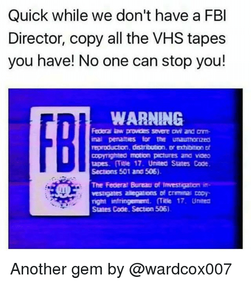 Fbi, Memes, and Pictures: Quick while we don't have a FBI  Director, copy all the VHS tapes  you have! No one can stop you!  WARNING  Federa law provoessevere Dwi and arm-  inal penattes tor the unauthoraed  reproducton, distributon. Dredibiton Dt  Copymghteo motion pictures and vaeo  tapes. Title 17. United States Code  Sections 501 2nd 506).  The Federal Bureau of Investigaton in  vestigates alegatons of Drmnra Dopy  nght intringerment. (Title 17. Umeed  States Code. Secton 506) Another gem by @wardcox007