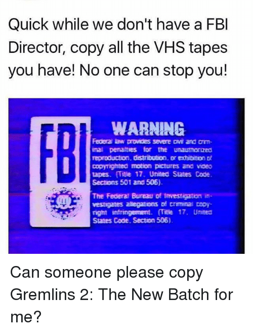 Fbi, Memes, and Pictures: Quick while we don't have a FBI  Director, copy all the VHS tapes  you have! No one can stop you!  WARNING  Federa law prowoes severe and om  inal pensattes for the unauthorzed  reproduction, distribution, Dr exhibiton Dt  Dopyighted motion pictures and voeo  tapes. Title 17. United States Code.  Sections 501 and 506).  The Federa Bureau of fmvestigaton is  vestigates adegatons Dd crmita copy  right infringement. (Title 17. Uneed  Sates Code. Section 506). Can someone please copy Gremlins 2: The New Batch for me?