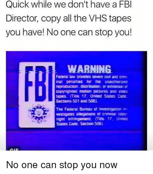 Fbi, Memes, and Pictures: Quick while we don't have a FBI  Director, copy all the VHS tapes  you have! No one can stop you!  WARNING.  Federallaw provides severe avi and arm-  inai penattues for the unauthoraeo  reproducton, distribution, Dr echibitor tt  Dopymghted motion pictures and vaeo  tapes. ITitle 17. United States Code  Sections 501 and 506).  The Federal Bureau of Investigation in  right intringement. (Title 17, Uneed  States Code, Secton 506). No one can stop you now