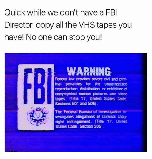 Fbi, Memes, and Pictures: Quick while we don't have a FBI  Director, copy all the VHS tapes you  have! No one can stop you!  WARNING  Federa law provides severe Dvi and Dm  inal penalties for the unauthorized  reproduction, distribution. Dr exhibiton  copyighted motion pictures and voeo  tapes. Title 17. United States Code  Sections 501 and 506).  The Federal Bureau of Investigation  vestigates 2aegations trminal Dopy  right infringement  mite 17. United  Sates Code, Section 506).