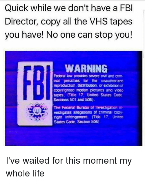 Fbi, Life, and Memes: Quick while we don't have a FBI  Director, copy all the VHS tapes  you have! No one can stop you!  WARNING.  Federa law provdes severe Dvi and arm  inal penalties for the unauthoroed  reproduction, distribution, Drechbiton  Dopyighted motion pictures and vaeo  tapes. Title 17. United States Code  Sections 501 and 506).  The Federal Bureau of Investigaton in  vestigates aaegations crmita copy  States Code. Section 506) I've waited for this moment my whole life