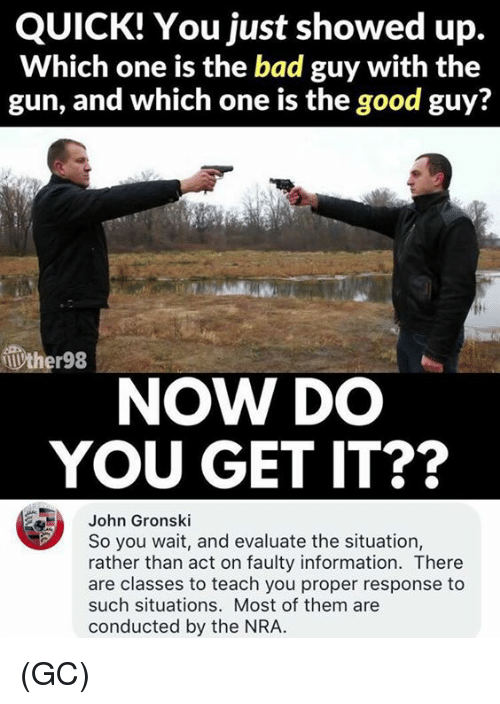 evaluate: QUICK! You just showed up.  Which one is the bad guy with the  gun, and which one is the good guy?  ther98  NOW DO  YOU GET IT??  John Gronski  So you wait, and evaluate the situation,  rather than act on faulty information. There  are classes to teach you proper response to  such situations. Most of them are  conducted by the NRA. (GC)