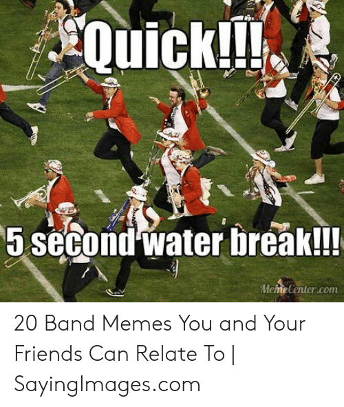 Marching Band Memes: Quickli  5 second Water break!!  MemeCenter.com 20 Band Memes You and Your Friends Can Relate To | SayingImages.com