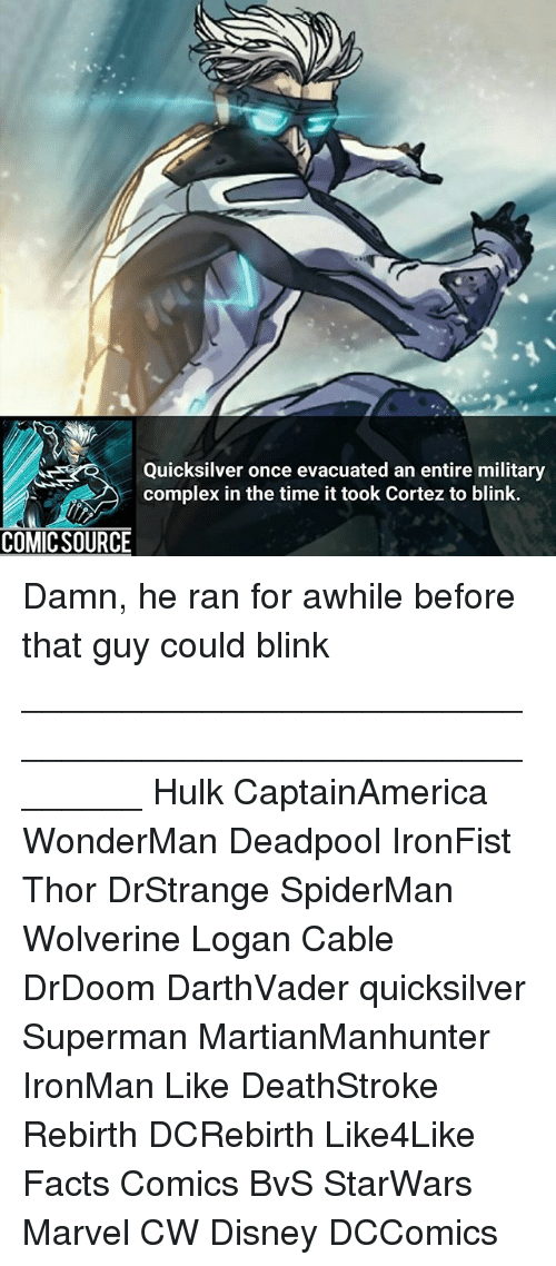 Spidermane: Quicksilver once evacuated an entire military  complex in the time ittook Cortez to blink.  COMIC SOURCE Damn, he ran for awhile before that guy could blink ________________________________________________________ Hulk CaptainAmerica WonderMan Deadpool IronFist Thor DrStrange SpiderMan Wolverine Logan Cable DrDoom DarthVader quicksilver Superman MartianManhunter IronMan Like DeathStroke Rebirth DCRebirth Like4Like Facts Comics BvS StarWars Marvel CW Disney DCComics