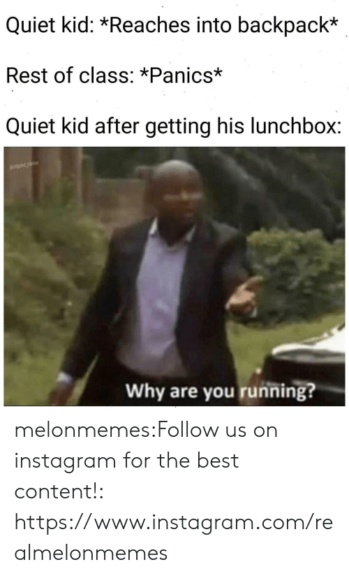 Instagram, Tumblr, and Best: Quiet kid: *Reaches into backpack*  Rest of class: *Panics*  Quiet kid after getting his lunchbox:  Why are you running? melonmemes:Follow us on instagram for the best content!: https://www.instagram.com/realmelonmemes