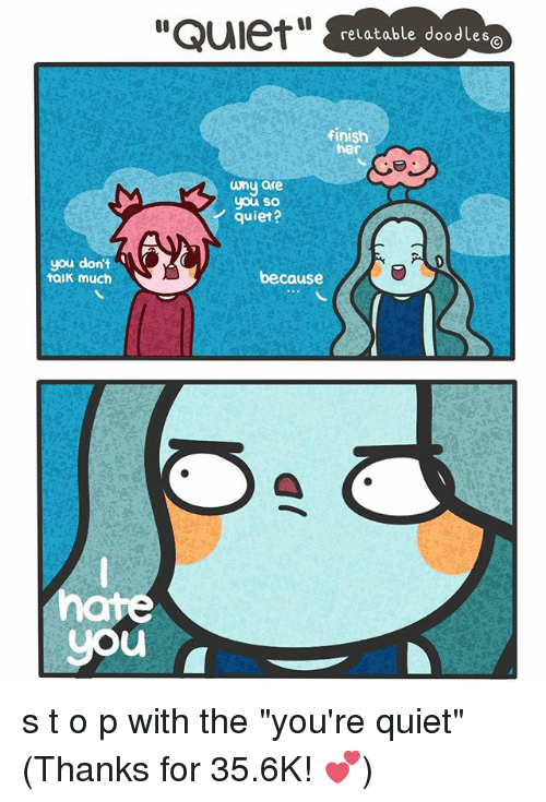 """Quiet You: """"Quiet""""  relatable doodles  finish  her  uny are  you so  quiet?  you don't  because  EtalK much  you s t o p with the """"you're quiet"""" (Thanks for 35.6K! 💕)"""
