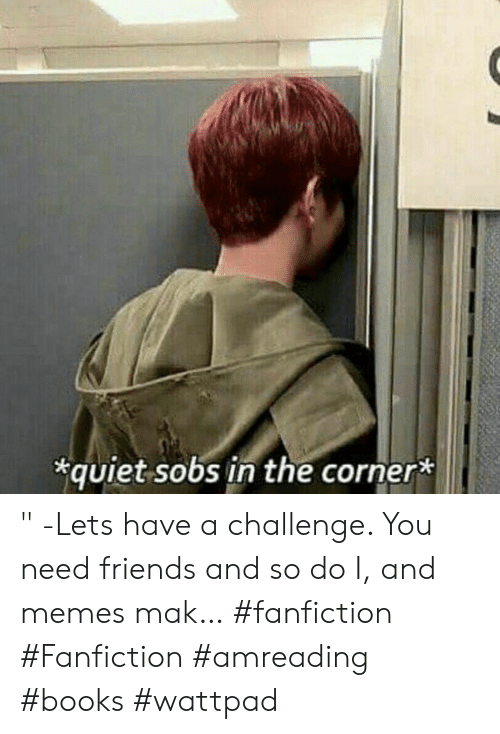 "fanfiction: quiet sobs in the corner* "" -Lets have a challenge. You need friends and so do I, and memes mak… #fanfiction #Fanfiction #amreading #books #wattpad"