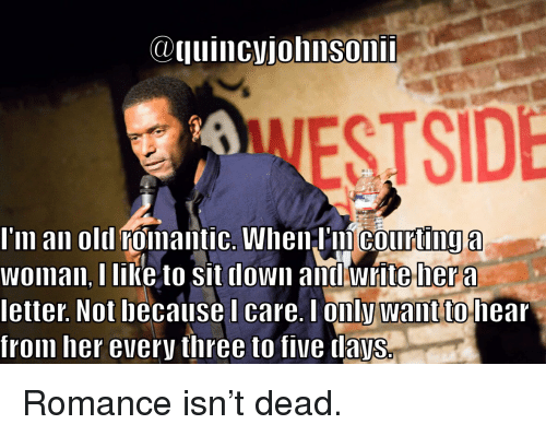 Old, Standup, and Her: @quincviohnsont  8: WESTSIDE  l'm an old romantic. Whenl'ncourting a  letter. Not because l care. I only want to hear  from her every three to five days Romance isn't dead.