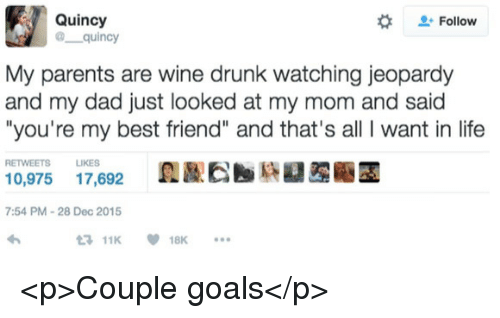 """Jeopardy: Quincy  @ quincy  #  Follow  My parents are wine drunk watching jeopardy  and my dad just looked at my mom and said  """"you're my best friend"""" and that's all I want in life  RETWEETS LIKES  0,975 17,692  7:54 PM-28 Dec 2015  11K18K <p>Couple goals</p>"""