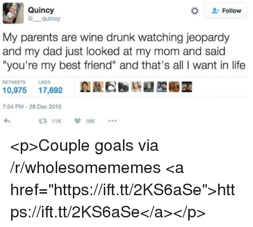"""Jeopardy: Quincy  @ quincy  #  Follow  My parents are wine drunk watching jeopardy  and my dad just looked at my mom and said  """"you're my best friend"""" and that's all I want in life  RETWEETS LIKES  0,975 17,692  7:54 PM-28 Dec 2015  11K18K <p>Couple goals via /r/wholesomememes <a href=""""https://ift.tt/2KS6aSe"""">https://ift.tt/2KS6aSe</a></p>"""