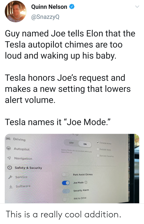 "Favorites: Quinn Nelson  @SnazzyQ  Guy named Joe tells Elon that the  Tesla autopilot chimes are too  loud and waking up his baby.  Tesla honors Joe's request and  makes a new setting that lowers  alert volume.  Tesla names it ""Joe Mode.""  Driving  Exclude Home  OFF  ON  Autopilot  Exclude Work  Sentry Mode witl be onabled whon you  leave the car  Exclude Favorites  7Navigation  Safety & Security  Park Assist Chimes  Service  Joe Mode  Software  Security Alarm  PIN to Drive This is a really cool addition."