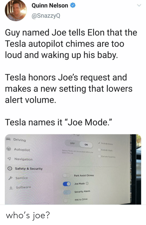 "Favorites: Quinn Nelson  @SnazzyQ  Guy named Joe tells Elon that the  Tesla autopilot chimes are too  loud and waking up his baby.  Tesla honors Joe's request and  makes a new setting that lowers  alert volume.  Tesla names it ""Joe Mode.""  Driving  Exclude Home  OFF  ON  Autopilot  Exclude Work  Sentry Modo  Teave the car  be enabled whon you  Exclude Favorites  7 Navigation  O Safety & Security  Park Assist Chimes  Service  Joe Mode  Software  Security Alarm  PIN to Drive who's joe?"