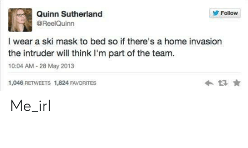 Home, Mask, and Irl: Quinn Sutherland  @ReelQuinn  Follow  I wear a ski mask to bed so if there's a home invasion  the intruder will think I'm part of the team.  10:04 AM-28 May 2013  1,046 RETWEETS 1,824 FAVORITES Me_irl