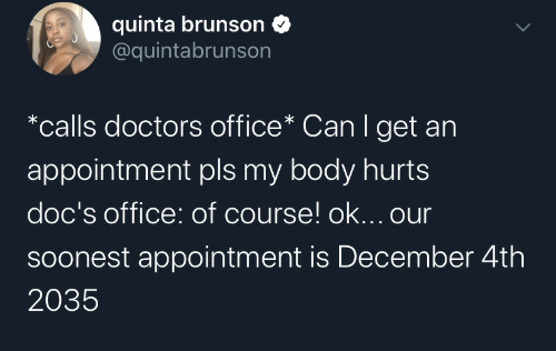 Office: quinta brunson  @quintabrunson  *calls doctors office* Can I get an  appointment pls my body hurts  doc's office: of course! ok... our  Soonest appointment is December 4th  2035