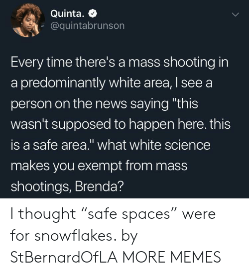 "Dank, Memes, and News: Quinta. +  @quintabrunson  Every time there's a mass shooting in  a predominantly white area, I see a  person on the news saying ""this  wasn't supposed to happen here. this  is a safe area."" what white science  makes you exempt from mass  shootings, Brenda? I thought ""safe spaces"" were for snowflakes. by StBernardOfLA MORE MEMES"