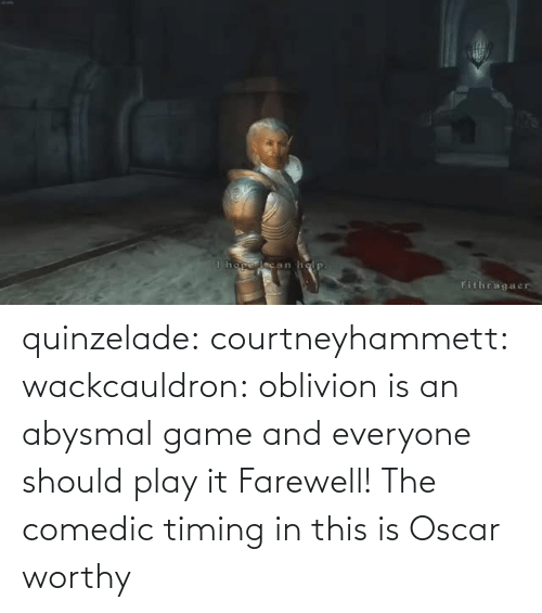 oscar: quinzelade:  courtneyhammett:  wackcauldron: oblivion is an abysmal game and everyone should play it  Farewell!    The comedic timing in this is Oscar worthy