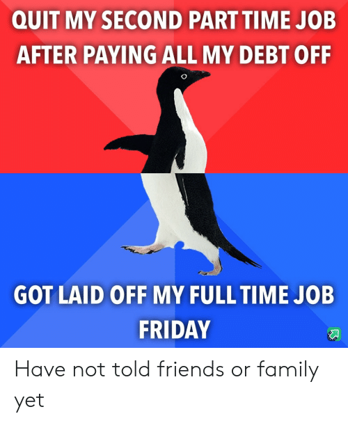 quit: QUIT MY SECOND PART TIME JOB  AFTER PAYING ALL MY DEBT OFF  GOT LAID OFF MY FULL TIME JOB  FRIDAY Have not told friends or family yet