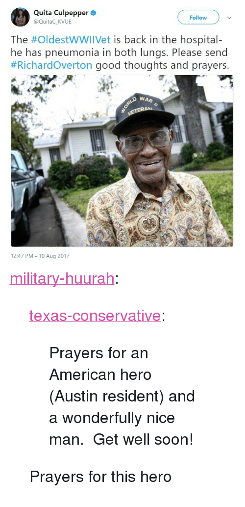"Nice Man: Quita Culpepper  @QuitaC_KVUE  Follow  The #OldestWWIIVet is back in the hospital-  he has pneumonia in both lungs. Please send  #Richardoverton good thoughts and prayers.  WAR  12:47 PM - 10 Aug 2017 <p><a href=""http://military-huurah.tumblr.com/post/164084280486/texas-conservative-prayers-for-an-american-hero"" class=""tumblr_blog"">military-huurah</a>:</p><blockquote> <p><a href=""http://texas-conservative.tumblr.com/post/164042534352/prayers-for-an-american-hero-austin-resident-and"" class=""tumblr_blog"">texas-conservative</a>:</p>  <blockquote><p>Prayers for an American hero (Austin resident) and a wonderfully nice man.  Get well soon!</p></blockquote>  <p>Prayers for this hero</p> </blockquote>"
