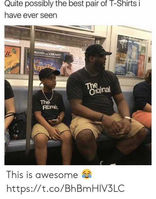Best, Quite, and Awesome: Quite possibly the best pair of T-Shirtsi  have ever seen  RGEOUS AD VIBRANTT  The  Orainal  The  REmix This is awesome 😂 https://t.co/BhBmHlV3LC