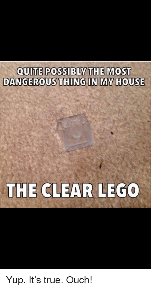 Dangerous Thing: QUITE POSSIBLY THE MOST  DANGEROUS THING IN MY HOUSE  THE CLEAR LE  GO Yup. It's true. Ouch!