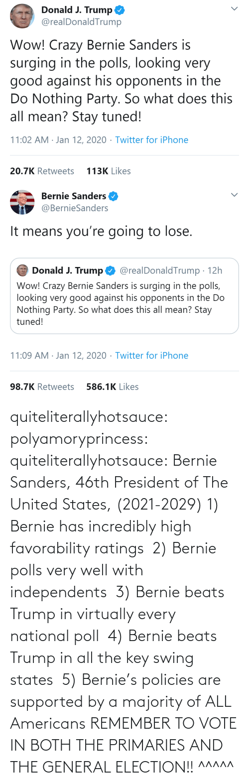 United: quiteliterallyhotsauce:  polyamoryprincess:  quiteliterallyhotsauce:   Bernie Sanders, 46th President of The United States, (2021-2029)    1) Bernie has incredibly high favorability ratings  2) Bernie polls very well with independents  3) Bernie beats Trump in virtually every national poll  4) Bernie beats Trump in all the key swing states  5) Bernie's policies are supported by a majority of ALL Americans    REMEMBER TO VOTE IN BOTH THE PRIMARIES AND THE GENERAL ELECTION!!  ^^^^^