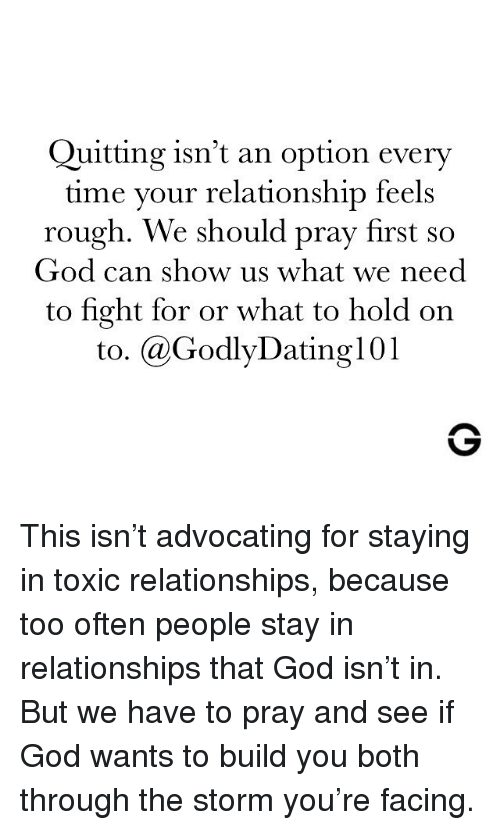 Quitting: Quitting isn't an option every  time your relationship feels  rough. We should pray first so  God can show us what we need  to fight for or what to hold on  to. @GodlyDating101 This isn't advocating for staying in toxic relationships, because too often people stay in relationships that God isn't in. But we have to pray and see if God wants to build you both through the storm you're facing.