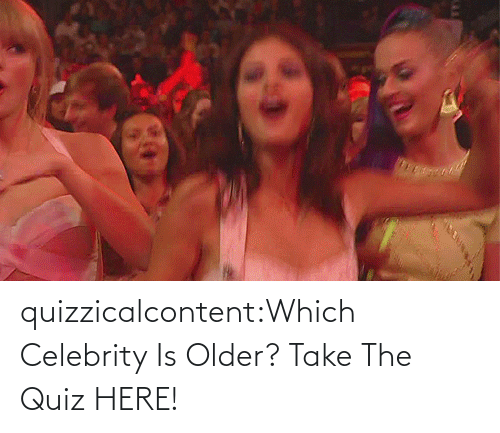 source: quizzicalcontent:Which Celebrity Is Older? Take The Quiz HERE!
