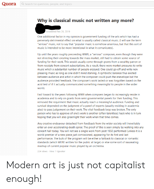 "Music, Work, and Death: Quora  a Search for questions, people, and topics  Why is classical music not written any more?  Answered Feb 26, 2019  One additional factor in my opinion is government funding of the arts which has had a  perversely detrimental effect on what is usually called classical music. (I will use the term  ""serious"" music, not to say that ""popular music is somehow unserious, but that this sort of  music is intended to be more intentional in what it comunicates).  Up until the years roughly preceeding WWII, a ""serious"" composer, even though they were  not directing their creating towards the mass market, still had to obtain some source of  funding for their work. This would usually come through grants from a wealthy patron or  from receipts from concert subscriptions. As a result, there were market pressures to write  music which a substantial number of people enjoyed. One could go off and write non  pleasing music as long as one didn't mind starving. A symbiotic balance thus existed  between audience and artist in which the composer could push the enevelope but the  audience provided feedback. The composer's work lasted or was forgotten based on the  acid test of if it actually communicated something meaningful to people in the wider  world.  Fast foward to the years following WWII when compsers began to increasingly reside in  academia and to rely on grants from semi governmental panels for their funding. This  removed the requirment that music actually reach a meaningful audience. Funding and  survival depended on the judgment of a panel of experts (usually residing in academia  also) to pass judgement on their work. The vital feedback loop was broken. The only  person who has to approve of one's work is another (often talentless) hack who is in turn  hoping that you will also greenlight their work when that time comes.  Any creative endeavour detached from feedback from the wider society will ineveitably  enter an ever accelerating death spiral. The proof of this is seen simply by walking into any  concert hall today. You will not see a single work from post 1950 performed (unless it is a  world premier of a new piece just comissioned, appearing for its first and last  performance. The bulk of the program will be either a fallback to classical or romantic  standards (which WERE written for the public at large) or else some sort of nauseating  mashup of current popular music played by an orchestra.  224 views View 1 Upvoter Modern art is just not capitalist enough!"
