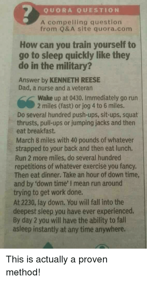 Jog: QUORA QUESTION  A compelling question  from Q& A site quora.com  How can you train yourself to  go to sleep quickly like they  do in the military?  Answer by KENNETH REESE  Dad, a nurse and a veteran  Wake up at 0430. Immediately go run  2 miles (fast) or jog 4 to 6 miles.  Do several hundred push-ups, sit-ups, squat  thrusts, pull-ups or jumping jacks and then  eat breakfast.  March 8 miles with 40 pounds of whatever  strapped to your back and then eat lunch.  Run 2 more miles, do several hundred  repetitions of whatever exercise you fancy.  Then eat dinner. Take an hour of down time,  and by 'down time' I mean run around  trying to get work done.  At 2230, lay down. You will fall into the  deepest sleep you have ever experienced.  By day 2 you will have the ability to fall  asleep instantly at any time anywhere. This is actually a proven method!