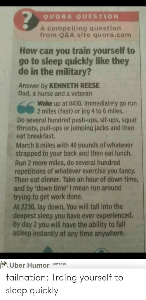 you fancy: QUORA QUESTION  A compelling question  from Q&A site quora.com  How can you train yourself to  go to sleep quickly like they  do in the military?  Answer by KENNETH REESE  Dad, a nurse and a veteran  Wake up at 0430. Immediately go run  2 miles (fast) or jog 4 to 6 miles  Do several hundred push-ups, sit-ups, squat  thrusts, pull-ups or jumping jacks and then  eat breakfast  March 8 miles with 40 pounds of whatever  strapped to your back and then eat lunch  Run 2 more miles, do several hundred  repetitions of whatever exercise you fancy.  Then eat dinner. Take an hour of down time  and by 'down time' I mean run around  trying to get work done.  At 2230, lay down, You will fall into the  deepest sleep you have ever experienced.  By day 2 you will have the ability to fall  asleep instantly at any time anywhere.  Uber Humor Steve hom failnation:  Traing yourself to sleep quickly