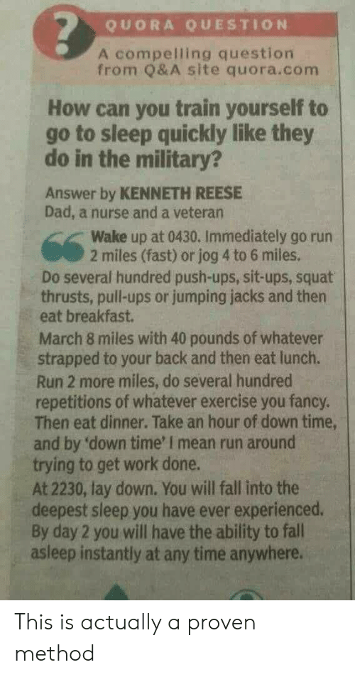 you fancy: QUORA QUESTION  A compelling question  from Q& A site quora.conm  How can you train yourself to  go to sleep quickly like they  do in the military?  Answer by KENNETH REESE  Dad, a nurse and a veteran  Wake up at 0430. Immediately go run  2 miles (fast) or jog 4 to 6 miles.  Do several hundred push-ups, sit-ups, squat  thrusts, pull-ups or jumping jacks and then  eat breakfast.  March 8 miles with 40 pounds of whatever  strapped to your back and then eat lunch.  Run 2 more miles, do several hundred  repetitions of whatever exercise you fancy  Then eat dinner. Take an hour of down time,  and by 'down time' I mean run around  trying to get work done.  At 2230, lay down. You will fall into the  deepest sleep you have ever experienced.  By day 2 you will have the ability to fall  asleep instantly at any time anywhere. This is actually a proven method