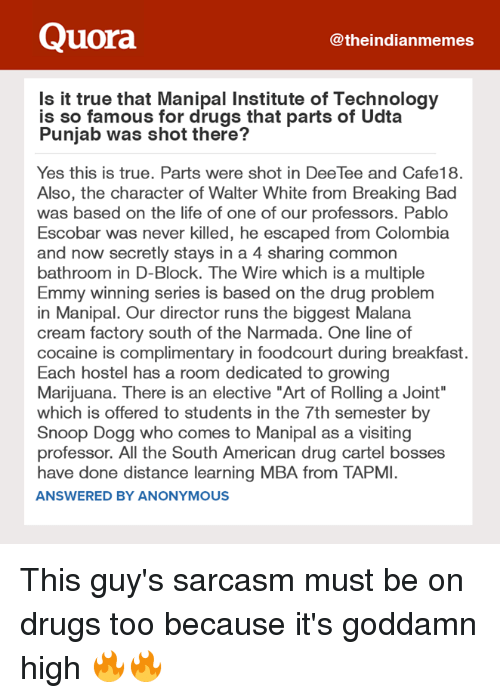 """Cocaines: Quora  theindianmemes  Is it true that Manipal Institute of Technology  is so famous for drugs that parts of Udta  Punjab was shot there?  Yes this is true. Parts were shot in DeeTee and Cafe18.  Also, the character of Walter White from Breaking Bad  was based on the life of one of our professors. Pablo  Escobar was never killed, he escaped from Colombia  and now secretly stays in a 4 sharing common  bathroom in D-Block. The Wire which is a multiple  Emmy winning series is based on the drug problem  in Manipal. Our director runs the biggest Malana  cream factory south of the Narmada. One line of  cocaine is complimentary in foodcourt during breakfast.  Each hostel has a room dedicated to growing  Marijuana. There is an elective """"Art of Rolling a Joint""""  which is offered to students in the 7th semester by  Snoop Dogg who comes to Manipal as a visiting  professor. All the South American drug cartel bosses  have done distance learning MBA from TAPMI.  ANSWERED BY ANONYMOUS This guy's sarcasm must be on drugs too because it's goddamn high 🔥🔥"""