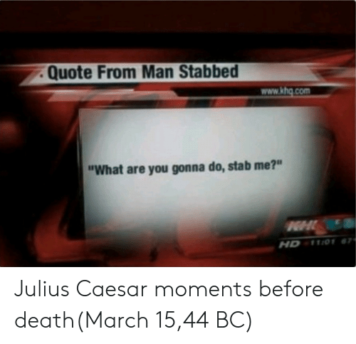 """Julius Caesar: Quote From Man Stabbed  www.khg.com  """"What are you gonna do, stab me?""""  HD 1101 Julius Caesar moments before death(March 15,44 BC)"""