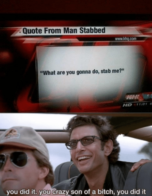 "Bitch, Crazy, and Quote: Quote From Man Stabbed  www.khq.com  ""What are you gonna do, stab me?""  HHL  11:01 6  HD  you did it. you Crazy son of a bitch, you did it"