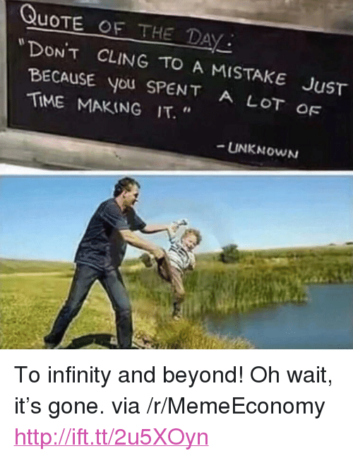 """Quote Of The Day: QUOTE OF THE DAY  DONT  BECAUSE you SPENT A LOT  TİME MAKING IT.""""  CLING TO A MISTAKE JuST  OF  -UNKNOWN <p>To infinity and beyond! Oh wait, it&rsquo;s gone. via /r/MemeEconomy <a href=""""http://ift.tt/2u5XOyn"""">http://ift.tt/2u5XOyn</a></p>"""