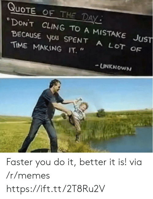 """Quote Of The Day: QUOTE OF THE DAY  """"DON'T CLING TO A MISTAKE JUST  BECAUSE YoU SPENT  TIME MAKING IT.  A LOT OF  UNKNOWN Faster you do it, better it is! via /r/memes https://ift.tt/2T8Ru2V"""