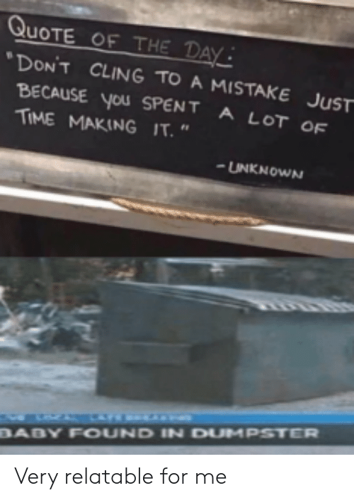 """Quote Of The Day: QUOTE OF THE DAY  DON'T CLING TO A MISTAKE JUST  BECAUSE you SPENT A LOT OF  TIME MAKING IT.""""  UNKNOWN  BABY FOUND IN DUMPSTER Very relatable for me"""