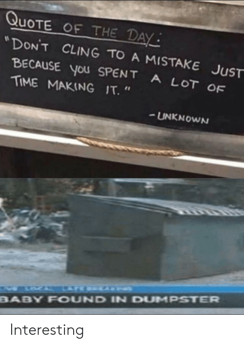 """Quote Of The Day: QUOTE OF THE DAY  """"DON'T CLING TO A MISTAKE JUST  BECAUSE you SPENT  A LOT OF  TIME MAKING IT. """"  UNKNOWN  BABY FOUND IN DUMPSTER Interesting"""