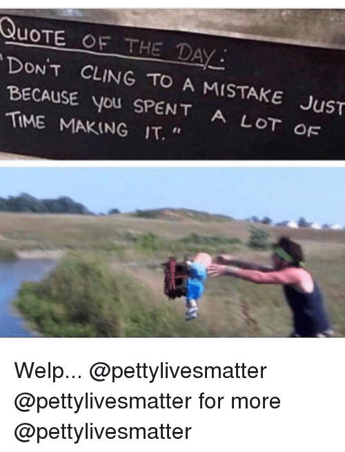 """Quote Of The Day: QUOTE OF THE DAY:  DONT CLING TO  BECAUSE you SPENT A LOT  TIME MAKING IT.""""  A MISTAKE JuST  OF Welp... @pettylivesmatter @pettylivesmatter for more @pettylivesmatter"""