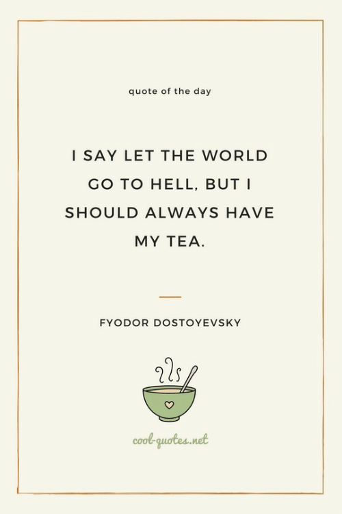 Quote Of The Day: quote of the day  I SAY LET THE WORLD  GO TO HELL, BUT I  SHOULD ALWAYS HAVE  MY TEA  FYODOR DOSTOYEVSKY  cool-quotes.not
