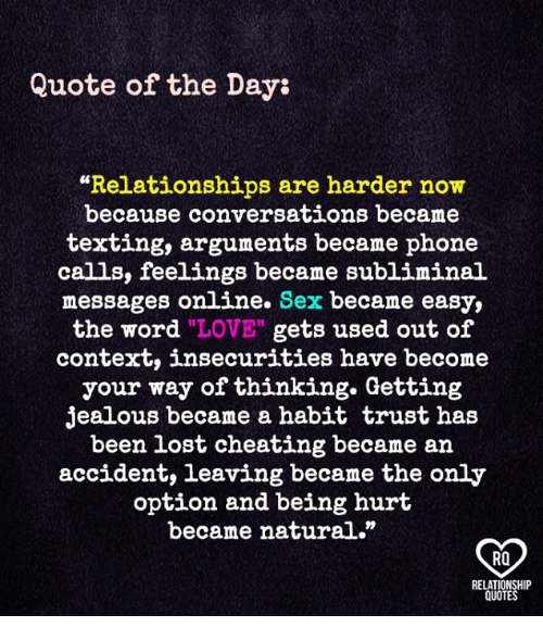 """Quote Of The Day: Quote of the Day:  """"Relationships are harder now  because conversations became  texting, arguments became phone  calls, feelings became subliminal  messages online. Sex became easy,  the word """"LOVE"""" gets used out of  context, insecurities have become  your way of thinking. Getting  jealous became a habit trust has  been lost cheating became an  accident, leaving became the only  option and being hurt  became natural.""""  RO  RELATIONSHIP  QUOTES"""
