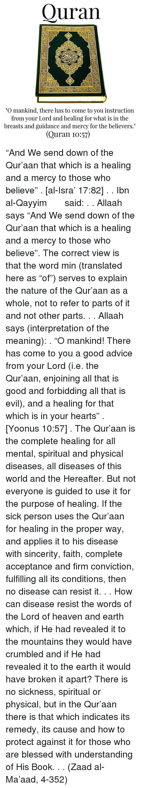 """Referance: Quran  """"O mankind, there has to come to you instruction  from your Lord and healing for what is in the  breasts and guidance and mercy for the believers.""""  (Quran 10:57) """"And We send down of the Qur'aan that which is a healing and a mercy to those who believe"""" . [al-Isra' 17:82] . . Ibn al-Qayyim رحمه الله said: . . Allaah says """"And We send down of the Qur'aan that which is a healing and a mercy to those who believe"""". The correct view is that the word min (translated here as """"of"""") serves to explain the nature of the Qur'aan as a whole, not to refer to parts of it and not other parts. . . Allaah says (interpretation of the meaning): . """"O mankind! There has come to you a good advice from your Lord (i.e. the Qur'aan, enjoining all that is good and forbidding all that is evil), and a healing for that which is in your hearts"""" . [Yoonus 10:57] . The Qur'aan is the complete healing for all mental, spiritual and physical diseases, all diseases of this world and the Hereafter. But not everyone is guided to use it for the purpose of healing. If the sick person uses the Qur'aan for healing in the proper way, and applies it to his disease with sincerity, faith, complete acceptance and firm conviction, fulfilling all its conditions, then no disease can resist it. . . How can disease resist the words of the Lord of heaven and earth which, if He had revealed it to the mountains they would have crumbled and if He had revealed it to the earth it would have broken it apart? There is no sickness, spiritual or physical, but in the Qur'aan there is that which indicates its remedy, its cause and how to protect against it for those who are blessed with understanding of His Book. . . (Zaad al-Ma'aad, 4-352)"""