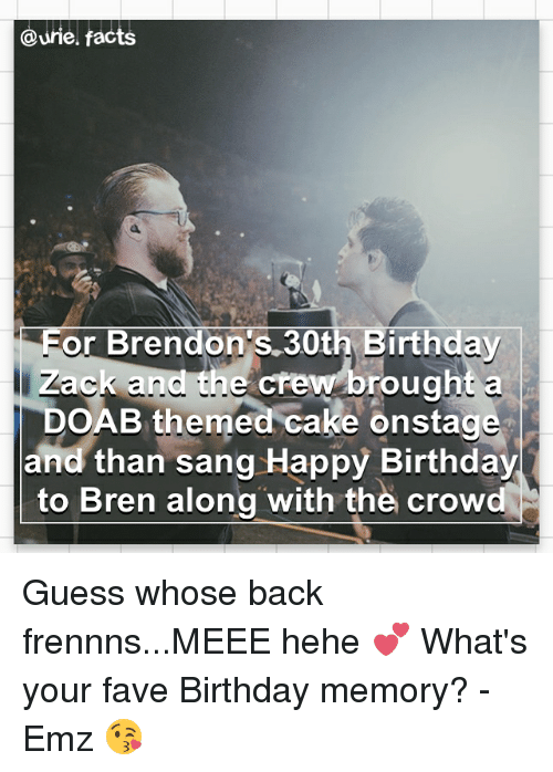 eore: Qurie facts  Eor Brendon's 30th Birthday  Zack and the crew brought a  DOAB themed cake onstage  and than sang Happy Birthday  to Bren along with the crow Guess whose back frennns...MEEE hehe 💕 What's your fave Birthday memory? - Emz 😘