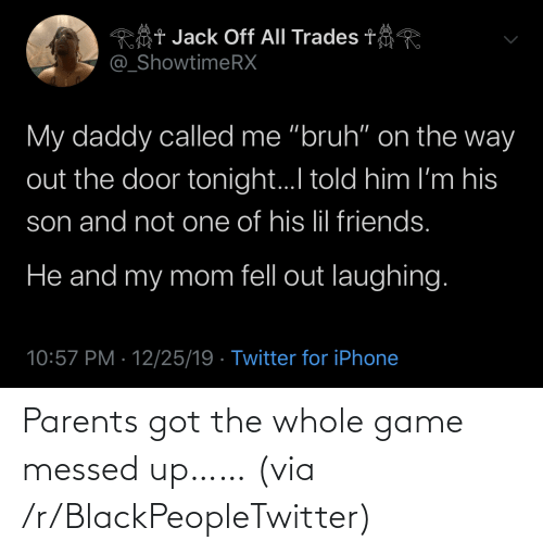 "tonight: Rôt Jack Off All Trades t  @_ShowtimeRX  My daddy called me ""bruh"" on the way  out the door tonight.I told him I'm his  son and not one of his lil friends.  He and my mom fell out laughing.  10:57 PM · 12/25/19 · Twitter for iPhone Parents got the whole game messed up…… (via /r/BlackPeopleTwitter)"