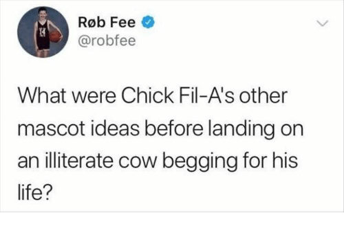 chick: Røb Fee  @robfee  What were Chick Fil-A's other  mascot ideas before landing on  an illiterate cow begging for his  life?