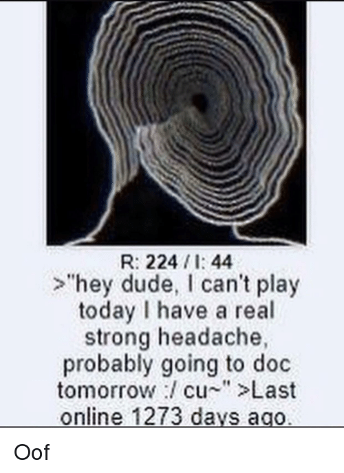 """Dude, Today, and Tomorrow: R: 2241:44  >hey dude, I can't play  today I have a real  strong headache  probably going to doc  tomorrow/ cu-""""Last  online 1273 da  ys ago"""