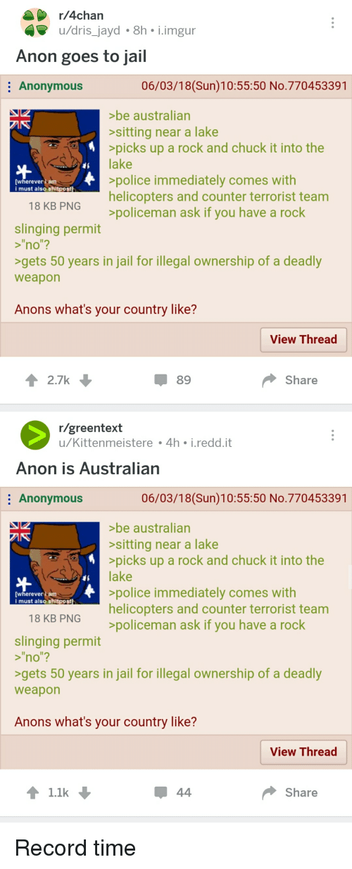 "4chan, Jail, and Police: r/4chan  u/dris_jayd 8h i.imgur  Anon goes to jail  Anonymous  06/03/18(Sun)10:55:50 No.770453391  be australian  sitting near a lake  picks up a rock and chuck it into the  FSlake  police immediately comes with  helicopters and counter terrorist team  policeman ask if you have a rock  [wherever am  i must also shitpost  18 KB PNG  slinging permit  s""no""?  gets 50 years in jail for illegal ownership of a deadly  weapon  Anons what's your country like?  View Thread  2.7k  89  Share  r/greentext  u/Kittenmeistere 4h i.redd.it  Anon is Australian  Anonymous  06/03/18(Sun)10:55:50 No.770453391  be australian  sitting near a lake  picks up a rock and chuck it into the  RSlake  police immediately comes with  helicopters and counter terrorist team  policeman ask if you have a rock  [wherever am  i must also shitpost  18 KB PNG  slinging permit  >""no""?  >gets 50 years in jail for illegal ownership of a deadly  weapon  Anons what's your country like?  View Thread  ↑ 1.1k  Share"