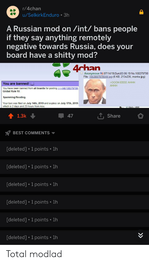 4chan, Anonymous, and Best: r/4chan  u/SelkirkEnduro 3h  A Russian mod on /int/ bans people  if they say anything remotely  negative towards Russia, does your  board have a shitty mod?  4chan  Anonymous 07/14/19(Sun)03:06:19 No.108379700  File: 1563087979544 jpg-(6 KB, 213x236, monke.jpg)  >000H EEEE AHHH  AHHH  You are banned!;;  You have been banned from all boards for posting lint/108379700  Global Rule 10  Spamming/flooding  Your ban was filed on July 14th, 2019 and expires on July 17th, 2019  which is 2 days and 23 hours from now.  ANoI  47  1.3k  Share  BEST COMMENTS  [deleted] 1 points 1h  [deleted] 1 points 1h  [deleted] 1 points 1h  [deleted] 1 points 1h  [deleted] 1 points 1h  [deleted] 1 points 1h  >> Total modlad