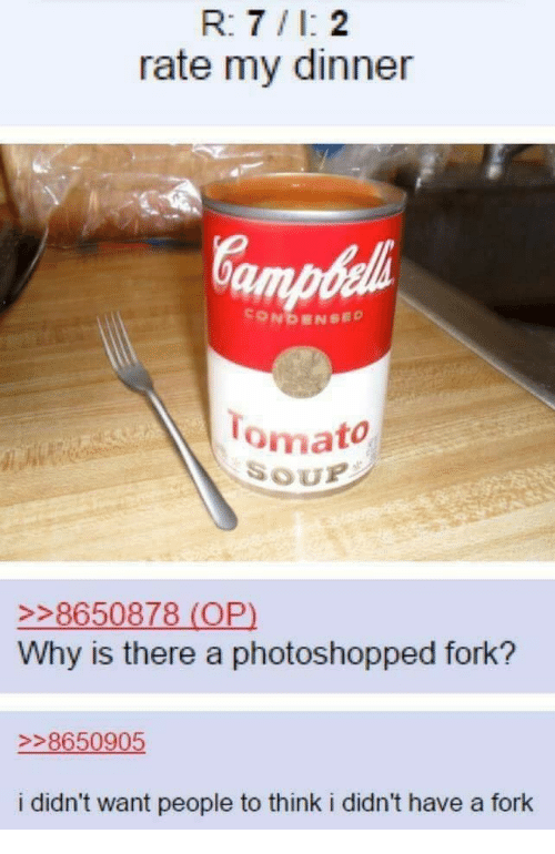 My Dinner: R: 7 /I: 2  rate my dinner  CONDENSED  omato  SOUP  8650878 (OP)  Why is there a photoshopped fork?  >>8650905  i didn't want people to think i didn't have a fork